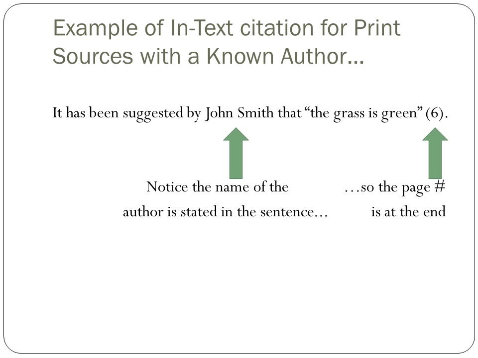 "Example of In-Text citation for Print Sources with a Known Author… It has been suggested by John Smith that ""the grass is green"" (6). Notice the name"