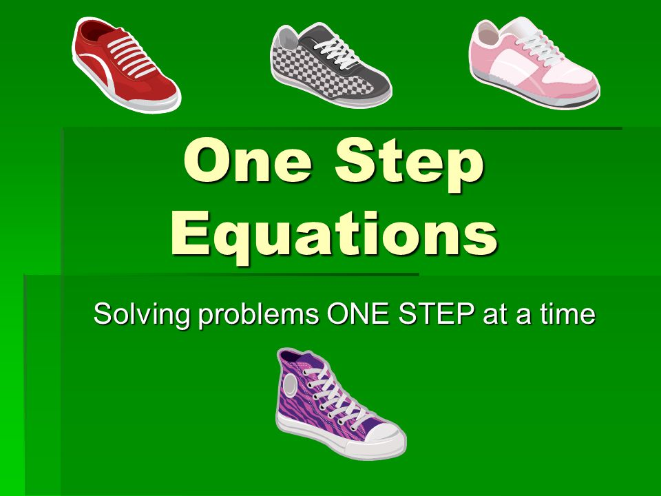 One Step Equations Solving problems ONE STEP at a time