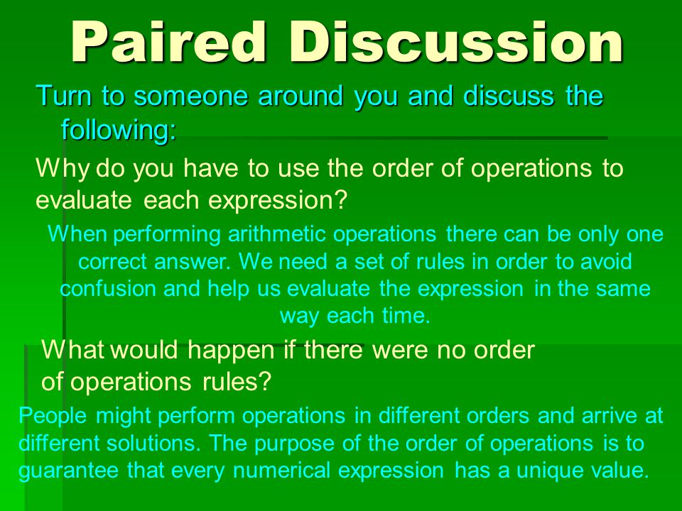 Paired Discussion Turn to someone around you and discuss the following: Why do you have to use the order of operations to evaluate each expression.