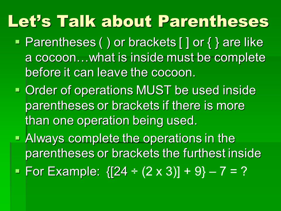 Let's Talk about Parentheses  Parentheses ( ) or brackets [ ] or { } are like a cocoon…what is inside must be complete before it can leave the cocoon.