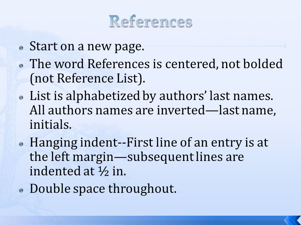  Start on a new page.  The word References is centered, not bolded (not Reference List).  List is alphabetized by authors' last names. All authors
