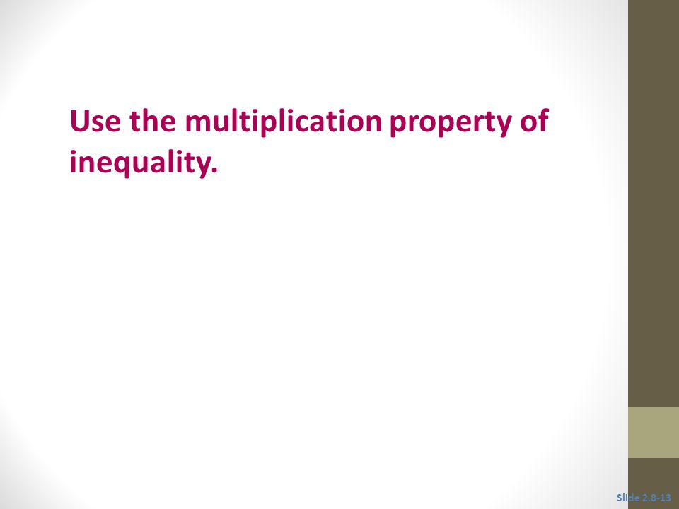 Objective 3 Use the multiplication property of inequality. Slide 2.8-13