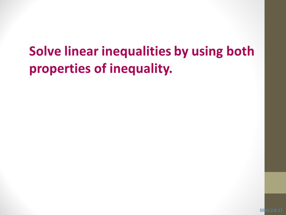 Objective 4 Solve linear inequalities by using both properties of inequality. Slide 2.8-17