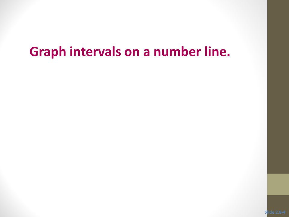 Objective 1 Graph intervals on a number line. Slide 2.8-4