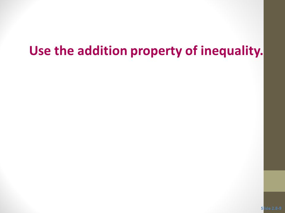 Slide 2.8-10 Addition Property of Inequality If A, B, and C represent real numbers, then the inequalities and Have exactly the same solutions.