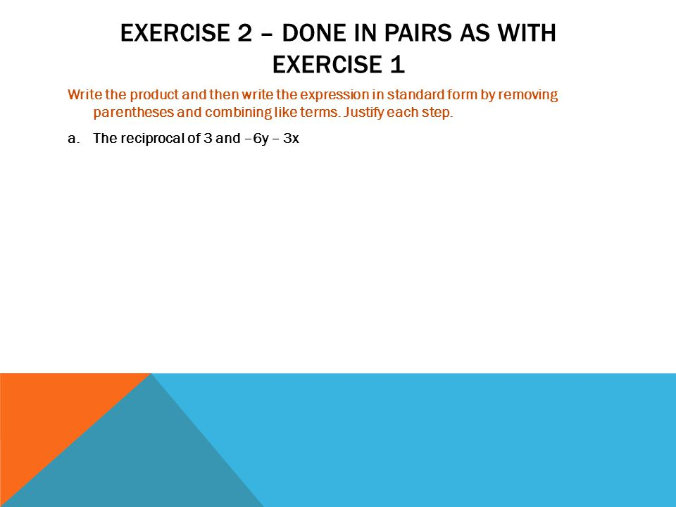 EXERCISE 2 – DONE IN PAIRS AS WITH EXERCISE 1 Write the product and then write the expression in standard form by removing parentheses and combining l