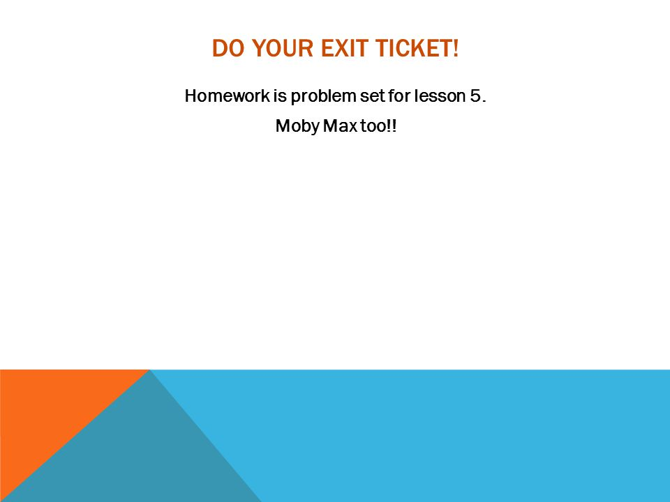 DO YOUR EXIT TICKET! Homework is problem set for lesson 5. Moby Max too!!