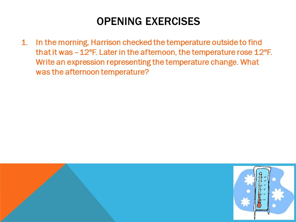 OPENING EXERCISES 1.In the morning, Harrison checked the temperature outside to find that it was –12ºF. Later in the afternoon, the temperature rose 1