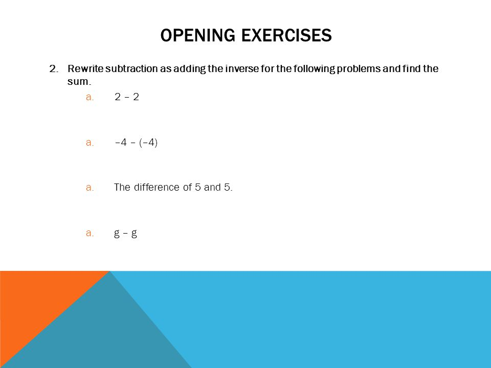 OPENING EXERCISES 2.Rewrite subtraction as adding the inverse for the following problems and find the sum. a. 2 – 2 a. –4 – (–4) a. The difference of