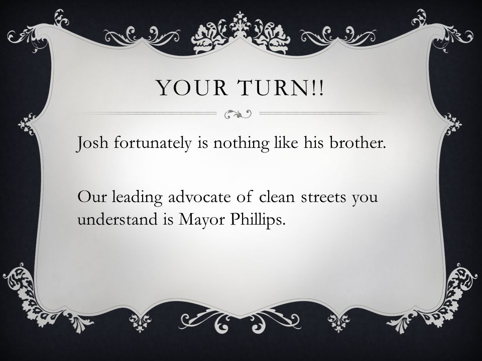 YOUR TURN!! Josh fortunately is nothing like his brother. Our leading advocate of clean streets you understand is Mayor Phillips.