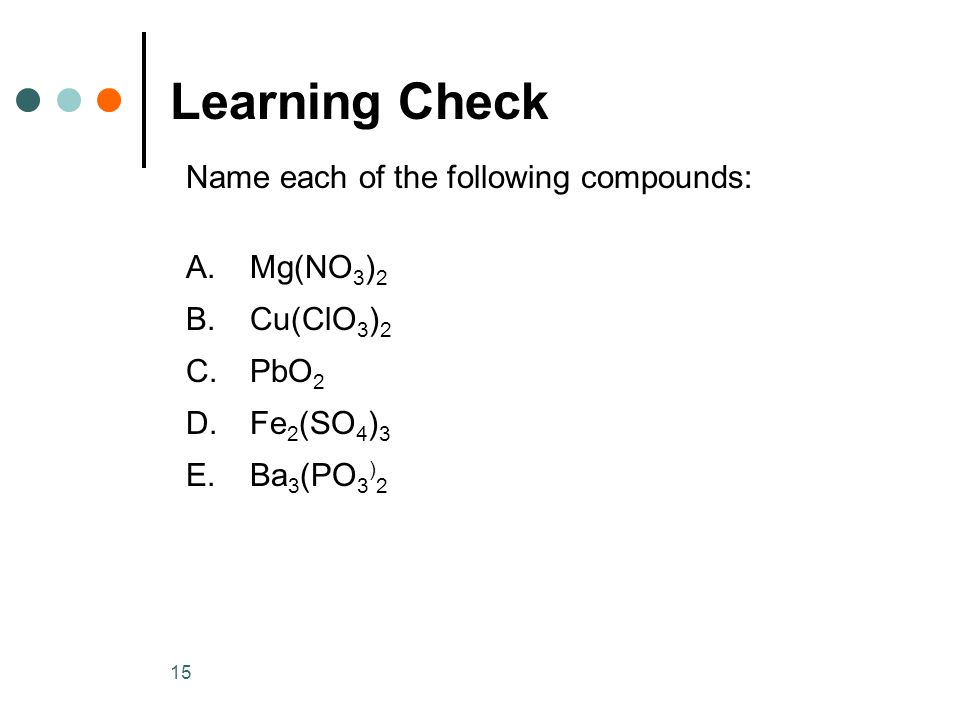 15 Learning Check Name each of the following compounds: A.Mg(NO 3 ) 2 B.Cu(ClO 3 ) 2 C.PbO 2 D.Fe 2 (SO 4 ) 3 E.Ba 3 (PO 3 ) 2