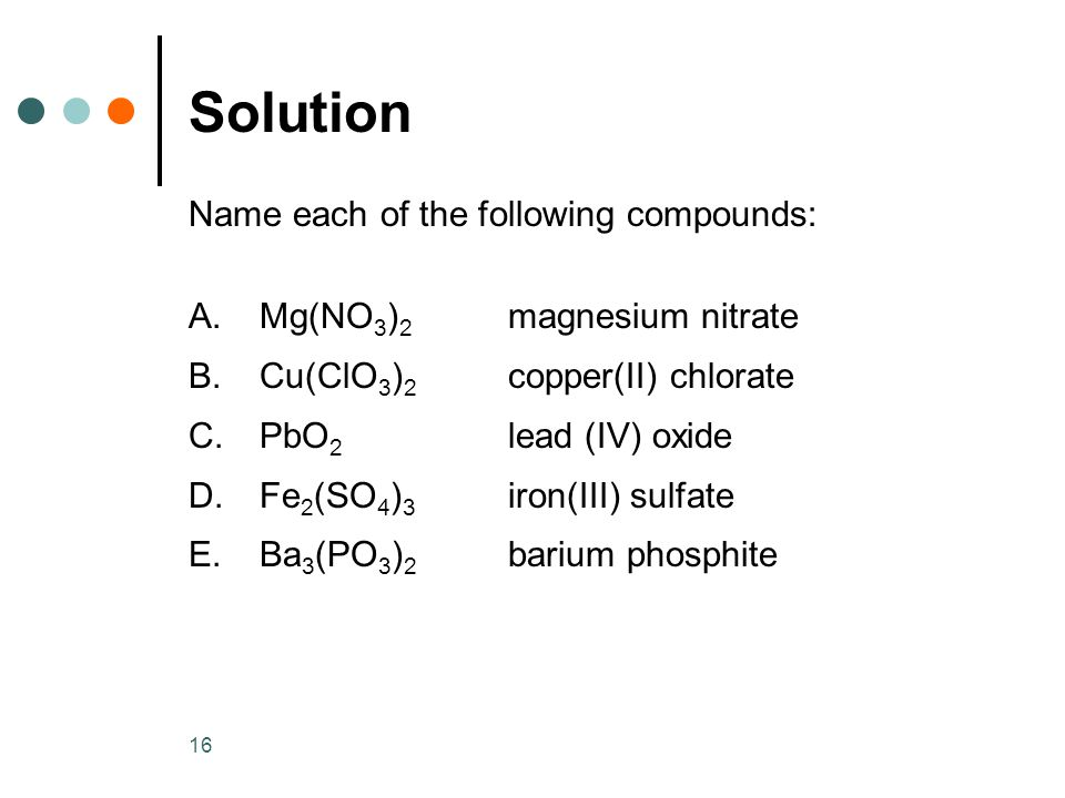 16 Solution Name each of the following compounds: A.Mg(NO 3 ) 2 magnesium nitrate B.Cu(ClO 3 ) 2 copper(II) chlorate C.PbO 2 lead (IV) oxide D.Fe 2 (SO 4 ) 3 iron(III) sulfate E.Ba 3 (PO 3 ) 2 barium phosphite