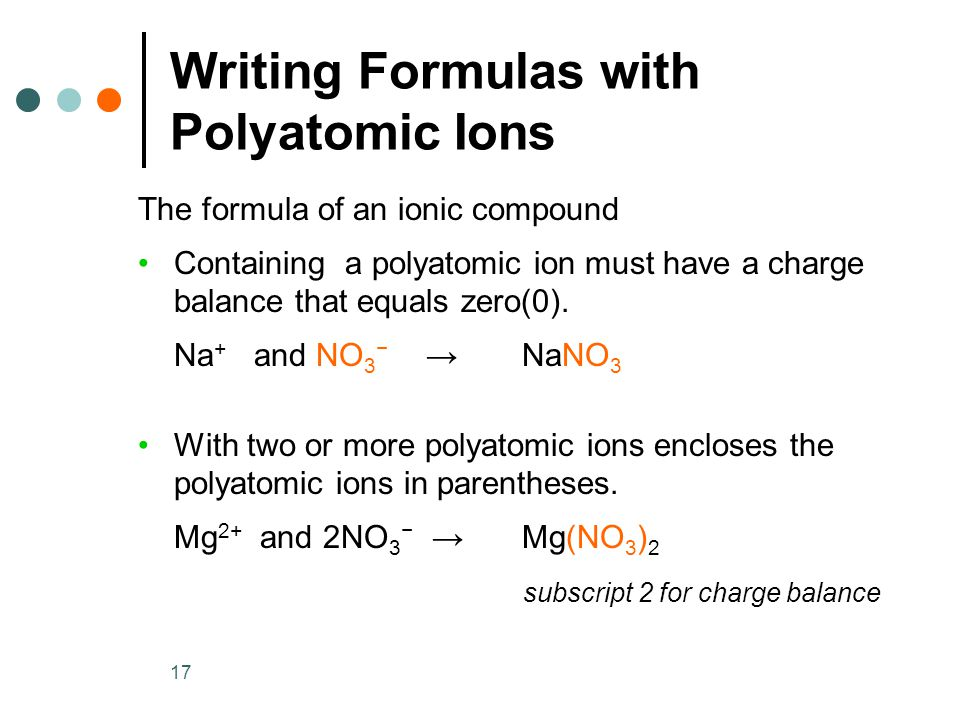17 Writing Formulas with Polyatomic Ions The formula of an ionic compound Containing a polyatomic ion must have a charge balance that equals zero(0).