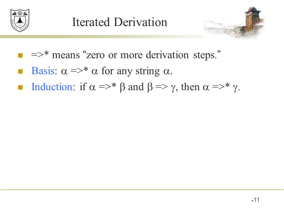 """Iterated Derivation =>* means """" zero or more derivation steps. """" Basis:  =>*  for any string . Induction: if  =>*  and  => , then  =>* .  11"""