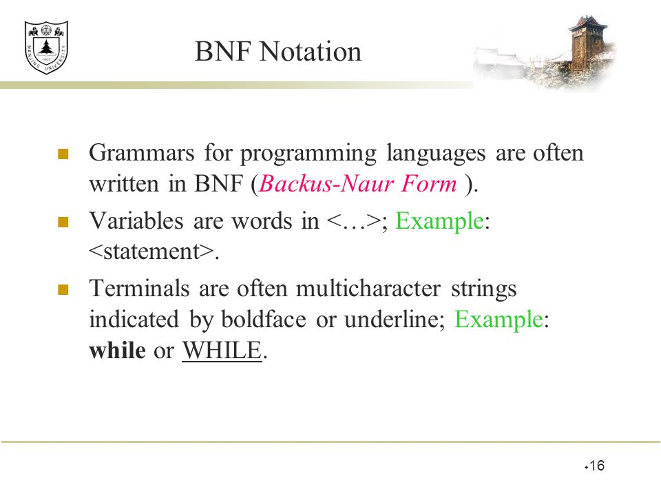 BNF Notation Grammars for programming languages are often written in BNF (Backus-Naur Form ). Variables are words in ; Example:. Terminals are often m