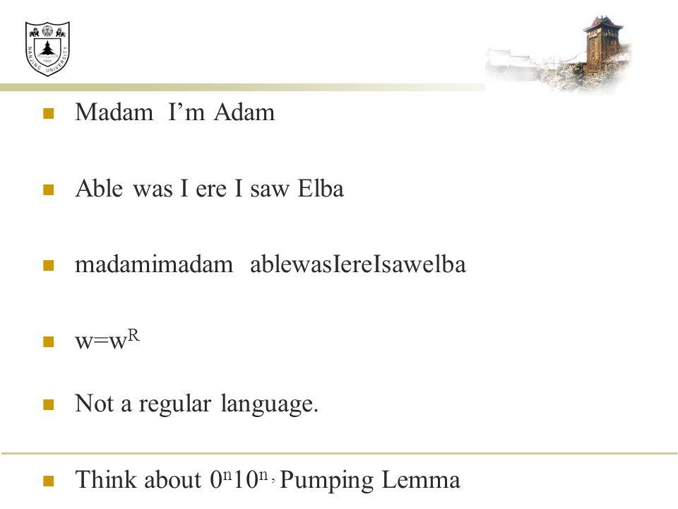 Madam I'm Adam Able was I ere I saw Elba madamimadam ablewasIereIsawelba w=w R Not a regular language. Think about 0 n 10 n, Pumping Lemma