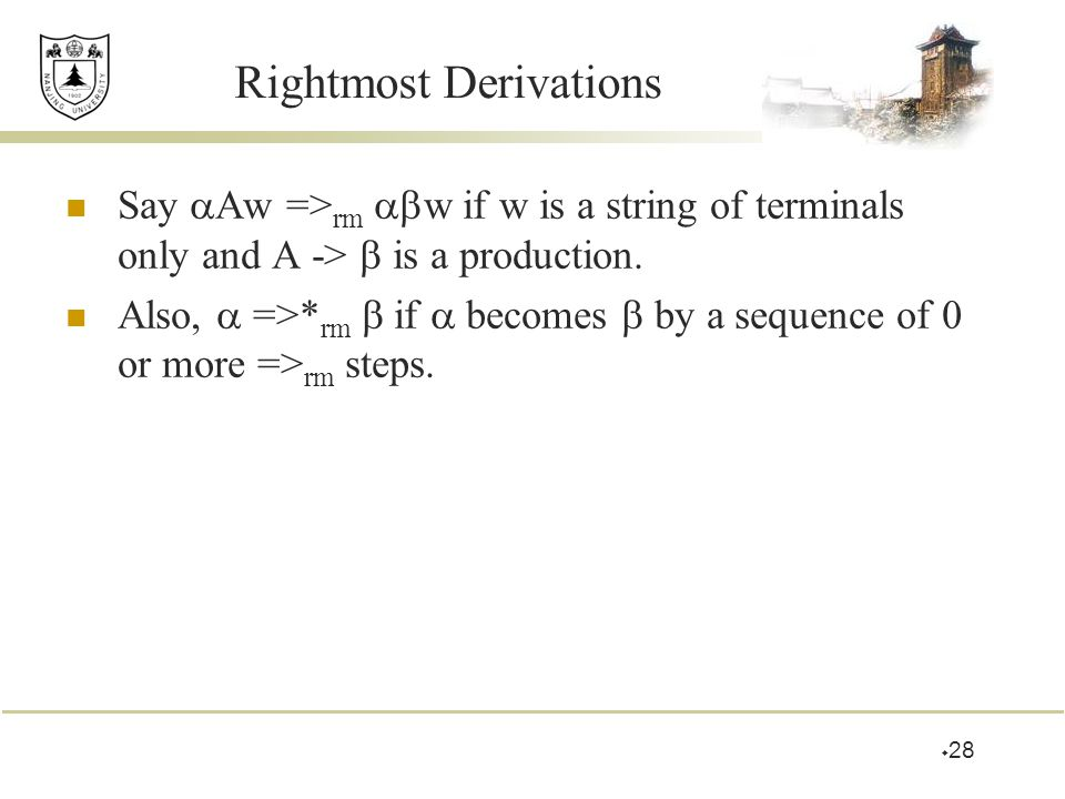 Rightmost Derivations Say  Aw => rm  w if w is a string of terminals only and A ->  is a production. Also,  =>* rm  if  becomes  by a sequence