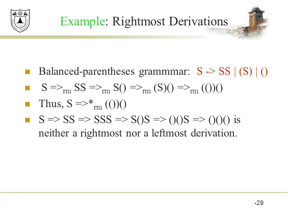 Example: Rightmost Derivations Balanced-parentheses grammmar: S -> SS | (S) | () S => rm SS => rm S() => rm (S)() => rm (())() Thus, S =>* rm (())() S