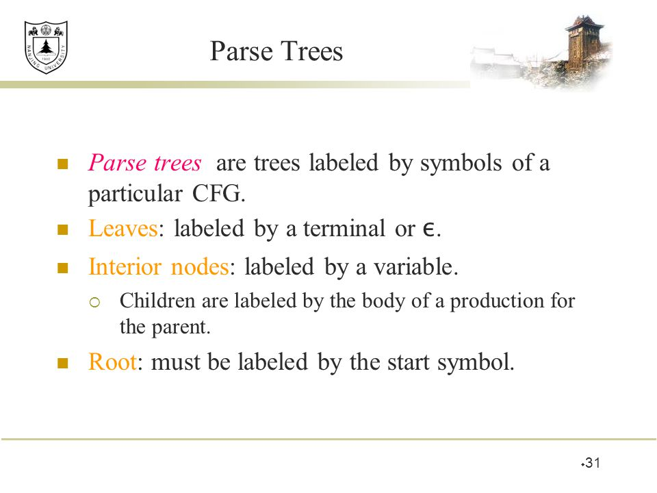  31 Parse Trees Parse trees are trees labeled by symbols of a particular CFG. Leaves: labeled by a terminal or ε. Interior nodes: labeled by a variab