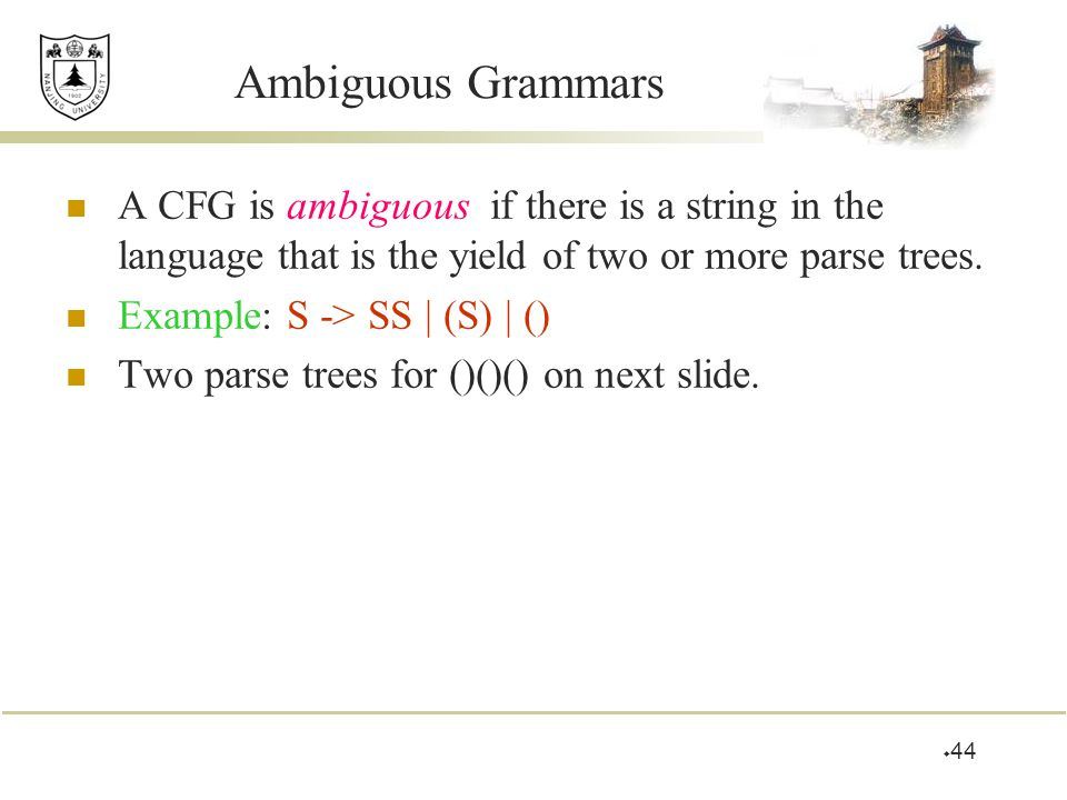  44 Ambiguous Grammars A CFG is ambiguous if there is a string in the language that is the yield of two or more parse trees. Example: S -> SS | (S) |