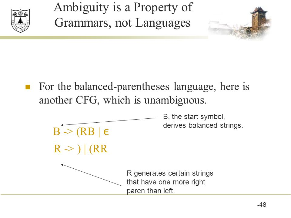  48 Ambiguity is a Property of Grammars, not Languages For the balanced-parentheses language, here is another CFG, which is unambiguous. B -> (RB | ε