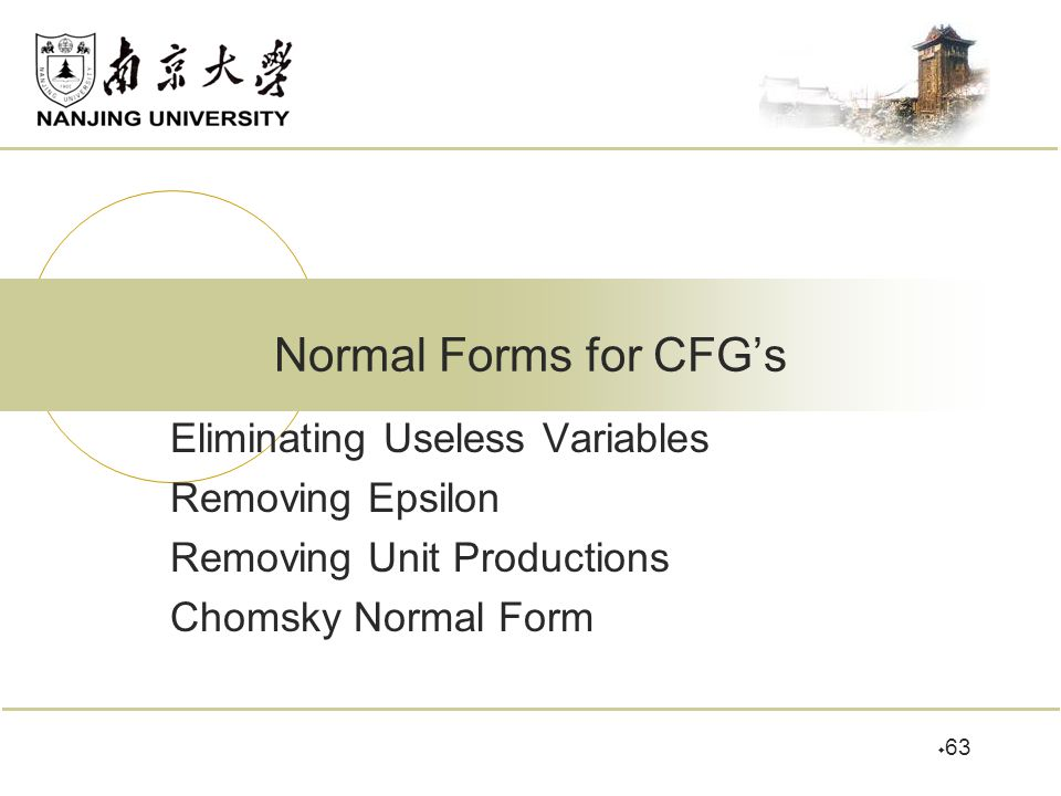  63 Normal Forms for CFG's Eliminating Useless Variables Removing Epsilon Removing Unit Productions Chomsky Normal Form