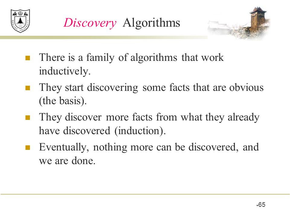  65 Discovery Algorithms There is a family of algorithms that work inductively. They start discovering some facts that are obvious (the basis). They