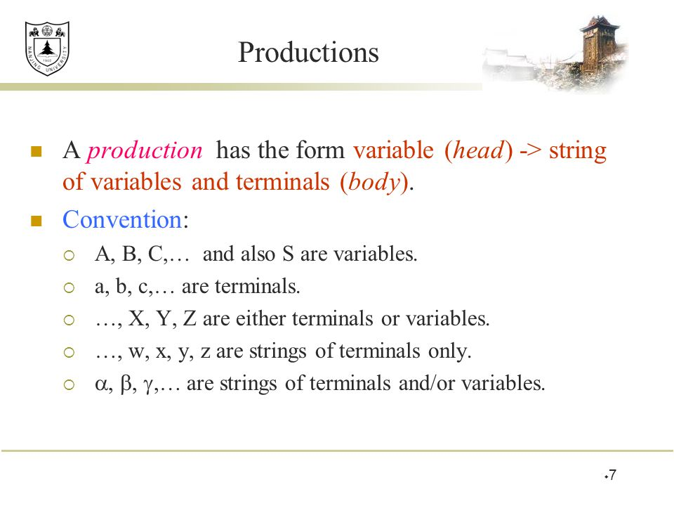 Productions A production has the form variable (head) -> string of variables and terminals (body). Convention:  A, B, C,… and also S are variables. 