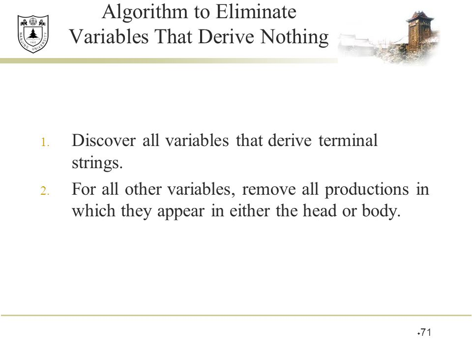  71 Algorithm to Eliminate Variables That Derive Nothing 1. Discover all variables that derive terminal strings. 2. For all other variables, remove a