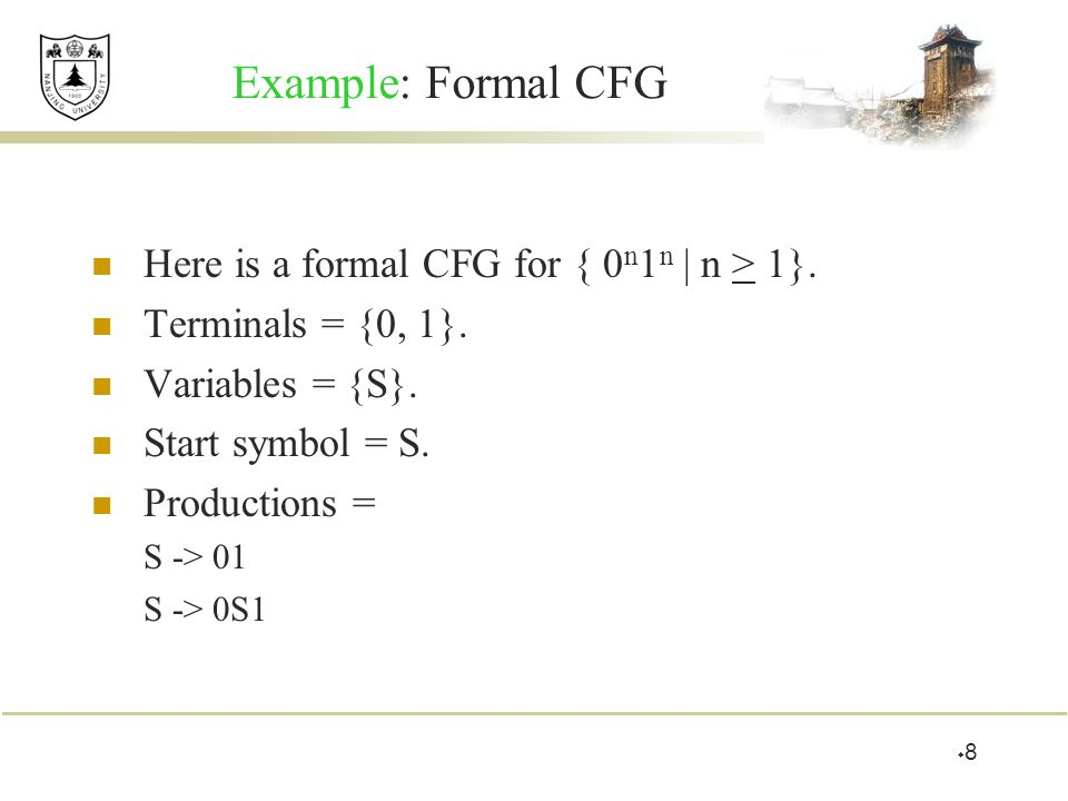Example: Formal CFG Here is a formal CFG for { 0 n 1 n | n > 1}. Terminals = {0, 1}. Variables = {S}. Start symbol = S. Productions = S -> 01 S -> 0S1