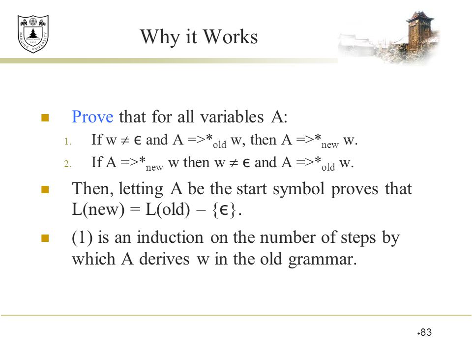  83 Why it Works Prove that for all variables A: 1. If w  ε and A =>* old w, then A =>* new w. 2. If A =>* new w then w  ε and A =>* old w. Then, l
