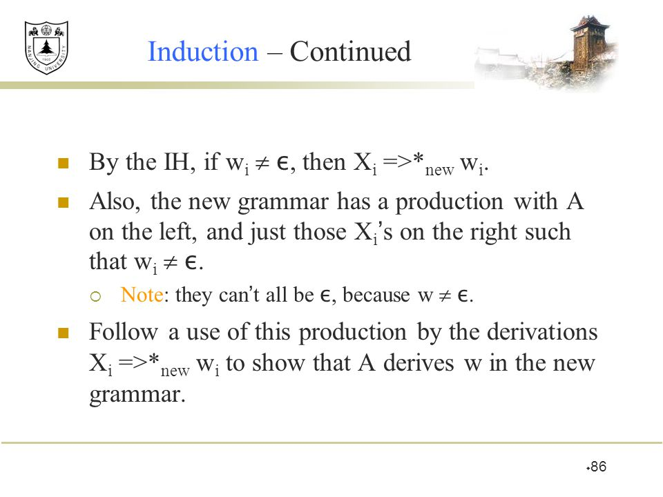  86 Induction – Continued By the IH, if w i  ε, then X i =>* new w i. Also, the new grammar has a production with A on the left, and just those X i