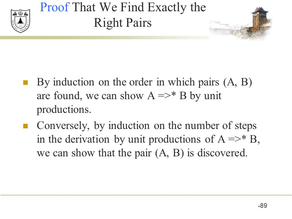  89 Proof That We Find Exactly the Right Pairs By induction on the order in which pairs (A, B) are found, we can show A =>* B by unit productions. Co