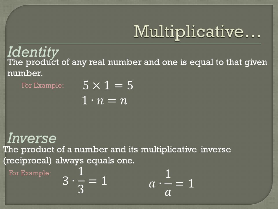 Identity Inverse The product of any real number and one is equal to that given number. The product of a number and its multiplicative inverse (recipro