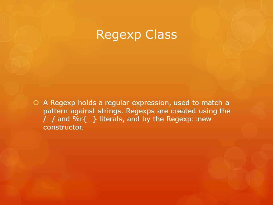Regexp Class  A Regexp holds a regular expression, used to match a pattern against strings.