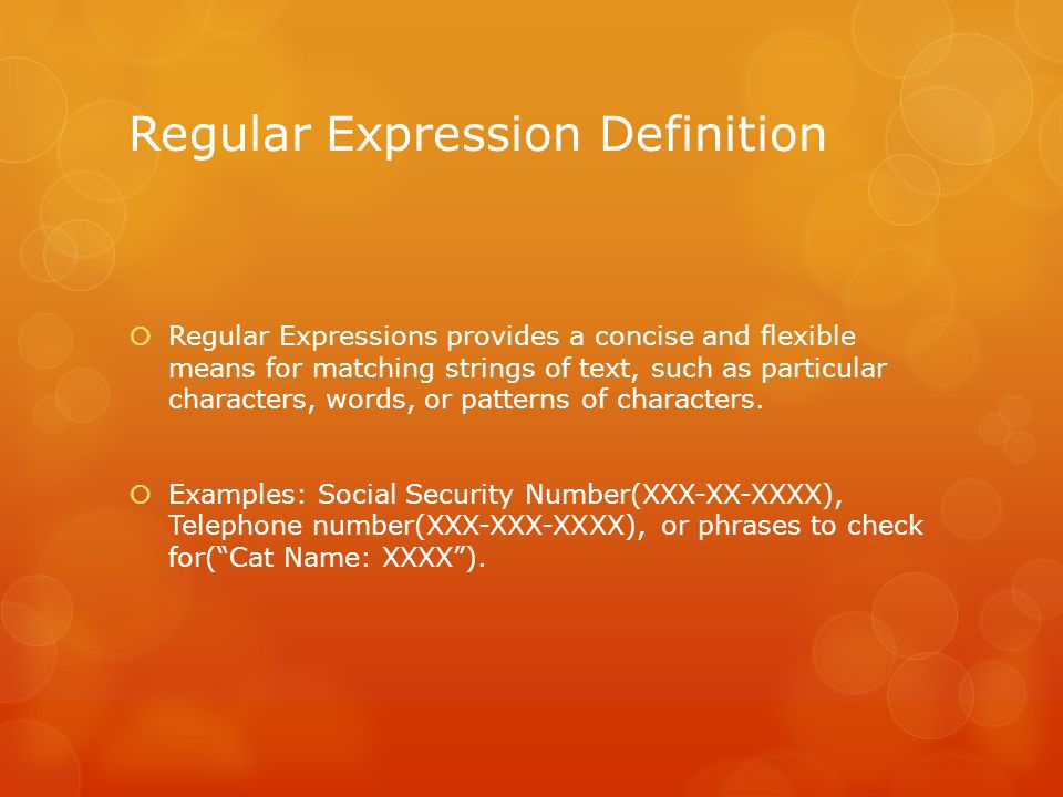Regular Expression Definition  Regular Expressions provides a concise and flexible means for matching strings of text, such as particular characters, words, or patterns of characters.