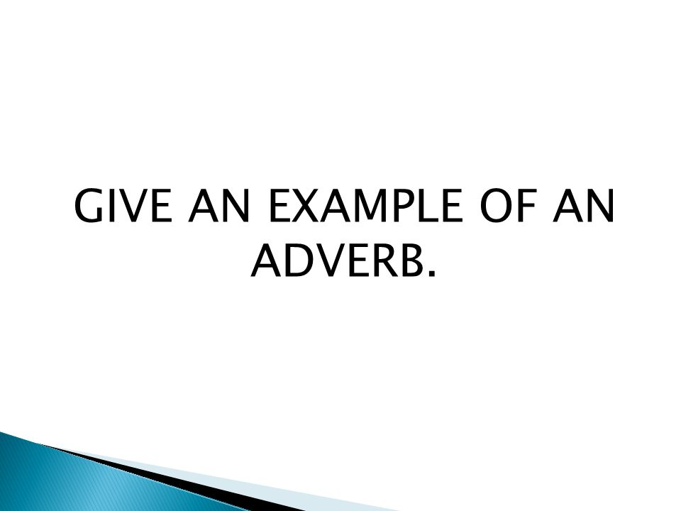 GIVE AN EXAMPLE OF AN ADVERB.