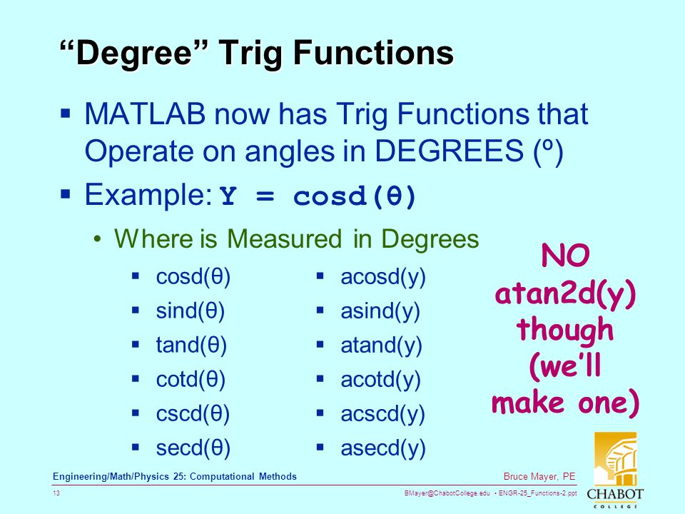 BMayer@ChabotCollege.edu ENGR-25_Functions-2.ppt 13 Bruce Mayer, PE Engineering/Math/Physics 25: Computational Methods Degree Trig Functions  MATLAB now has Trig Functions that Operate on angles in DEGREES (º)  Example: Y = cosd(θ) Where is Measured in Degrees  cosd(θ)  sind(θ)  tand(θ)  cotd(θ)  cscd(θ)  secd(θ)  acosd(y)  asind(y)  atand(y)  acotd(y)  acscd(y)  asecd(y) NO atan2d(y) though (we'll make one)