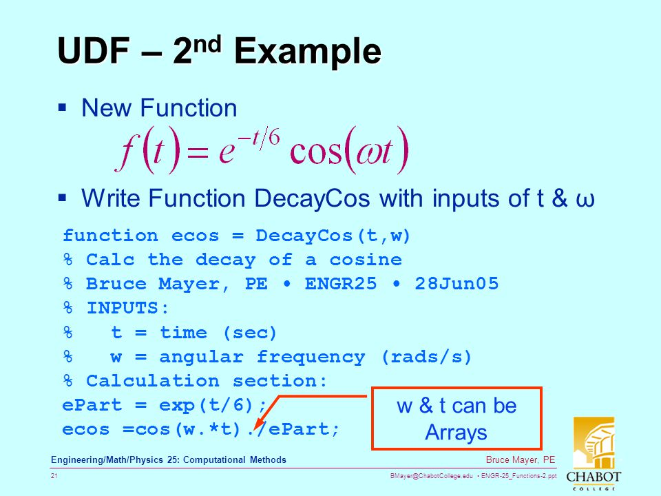 BMayer@ChabotCollege.edu ENGR-25_Functions-2.ppt 21 Bruce Mayer, PE Engineering/Math/Physics 25: Computational Methods UDF – 2 nd Example  New Function  Write Function DecayCos with inputs of t & ω function ecos = DecayCos(t,w) % Calc the decay of a cosine % Bruce Mayer, PE ENGR25 28Jun05 % INPUTS: % t = time (sec) % w = angular frequency (rads/s) % Calculation section: ePart = exp(t/6); ecos =cos(w.*t)./ePart; w & t can be Arrays