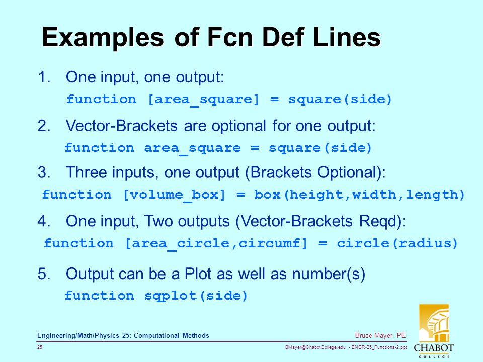 BMayer@ChabotCollege.edu ENGR-25_Functions-2.ppt 25 Bruce Mayer, PE Engineering/Math/Physics 25: Computational Methods Examples of Fcn Def Lines 1.One input, one output: function [area_square] = square(side) 2.Vector-Brackets are optional for one output: function area_square = square(side) 3.Three inputs, one output (Brackets Optional): function [volume_box] = box(height,width,length) 4.One input, Two outputs (Vector-Brackets Reqd): function [area_circle,circumf] = circle(radius) 5.Output can be a Plot as well as number(s) function sqplot(side)