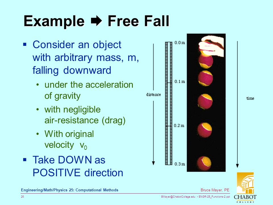 BMayer@ChabotCollege.edu ENGR-25_Functions-2.ppt 26 Bruce Mayer, PE Engineering/Math/Physics 25: Computational Methods Example  Free Fall  Consider an object with arbitrary mass, m, falling downward under the acceleration of gravity with negligible air-resistance (drag) With original velocity v 0  Take DOWN as POSITIVE direction