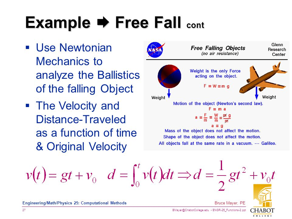 BMayer@ChabotCollege.edu ENGR-25_Functions-2.ppt 27 Bruce Mayer, PE Engineering/Math/Physics 25: Computational Methods Example  Free Fall cont  Use Newtonian Mechanics to analyze the Ballistics of the falling Object  The Velocity and Distance-Traveled as a function of time & Original Velocity