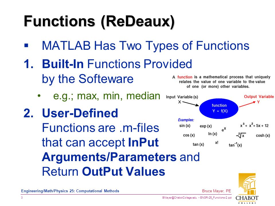 BMayer@ChabotCollege.edu ENGR-25_Functions-2.ppt 3 Bruce Mayer, PE Engineering/Math/Physics 25: Computational Methods Functions (ReDeaux)  MATLAB Has Two Types of Functions 1.Built-In Functions Provided by the Softeware e.g.; max, min, median 2.User-Defined Functions are.m-files that can accept InPut Arguments/Parameters and Return OutPut Values