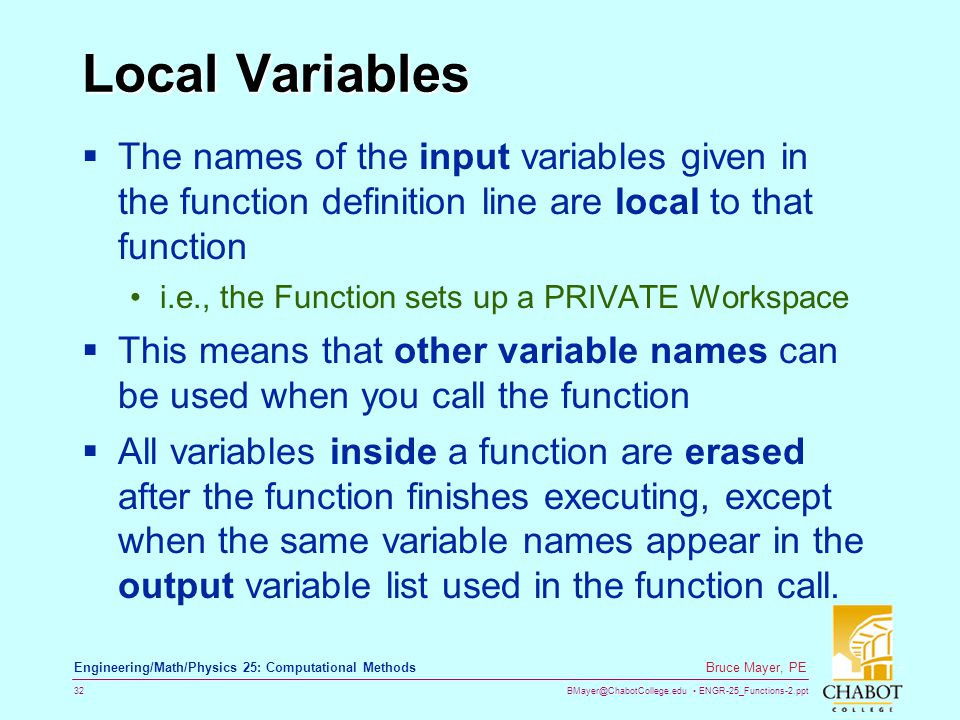 BMayer@ChabotCollege.edu ENGR-25_Functions-2.ppt 32 Bruce Mayer, PE Engineering/Math/Physics 25: Computational Methods Local Variables  The names of the input variables given in the function definition line are local to that function i.e., the Function sets up a PRIVATE Workspace  This means that other variable names can be used when you call the function  All variables inside a function are erased after the function finishes executing, except when the same variable names appear in the output variable list used in the function call.
