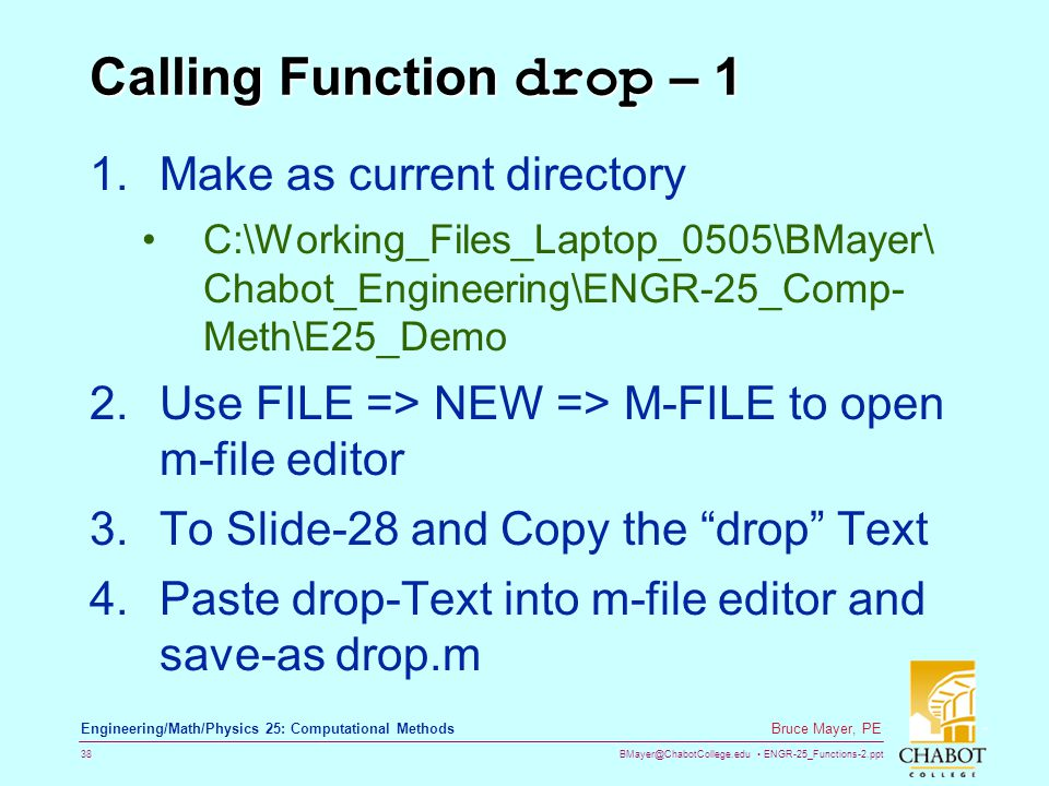 BMayer@ChabotCollege.edu ENGR-25_Functions-2.ppt 38 Bruce Mayer, PE Engineering/Math/Physics 25: Computational Methods Calling Function drop – 1 1.Make as current directory C:\Working_Files_Laptop_0505\BMayer\ Chabot_Engineering\ENGR-25_Comp- Meth\E25_Demo 2.Use FILE => NEW => M-FILE to open m-file editor 3.To Slide-28 and Copy the drop Text 4.Paste drop-Text into m-file editor and save-as drop.m