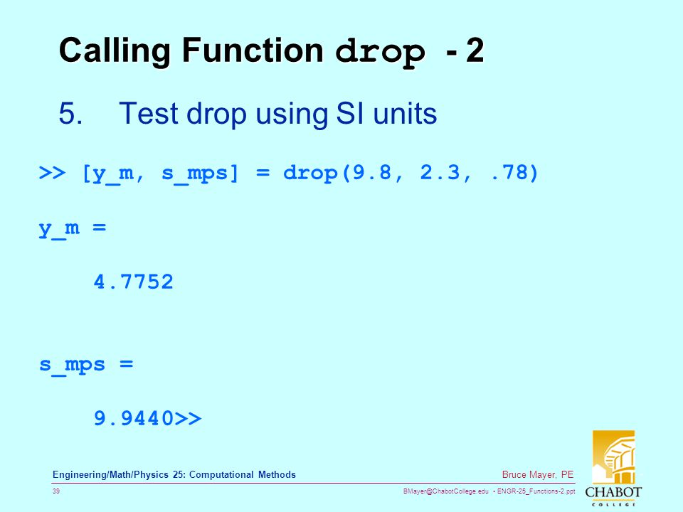 BMayer@ChabotCollege.edu ENGR-25_Functions-2.ppt 39 Bruce Mayer, PE Engineering/Math/Physics 25: Computational Methods Calling Function drop - 2 5.Test drop using SI units >> [y_m, s_mps] = drop(9.8, 2.3,.78) y_m = 4.7752 s_mps = 9.9440>>