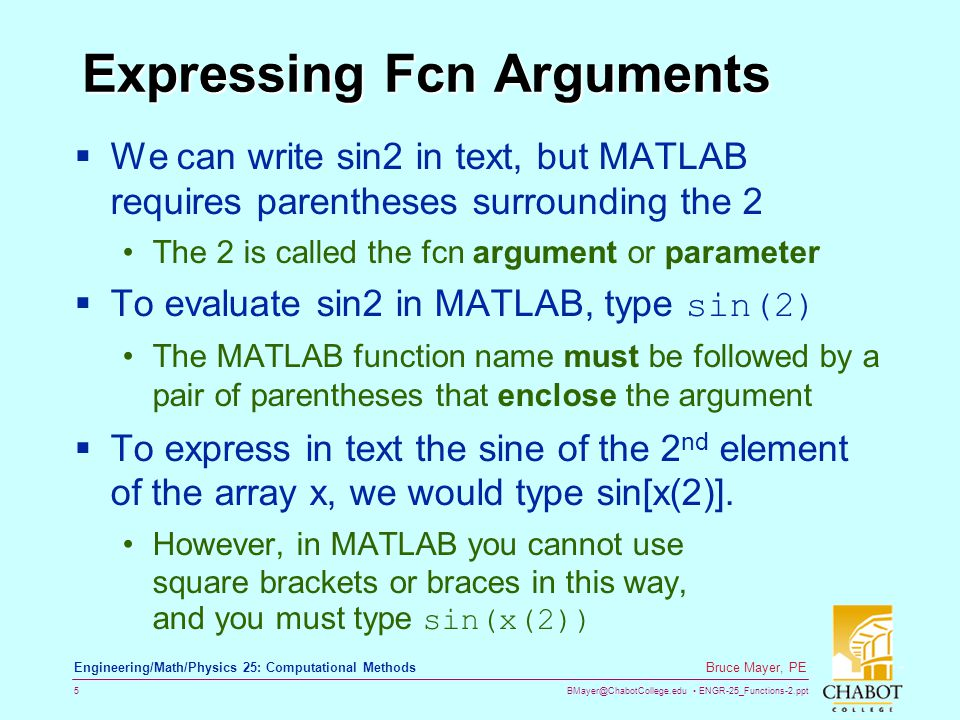 BMayer@ChabotCollege.edu ENGR-25_Functions-2.ppt 5 Bruce Mayer, PE Engineering/Math/Physics 25: Computational Methods Expressing Fcn Arguments  We can write sin2 in text, but MATLAB requires parentheses surrounding the 2 The 2 is called the fcn argument or parameter  To evaluate sin2 in MATLAB, type sin(2) The MATLAB function name must be followed by a pair of parentheses that enclose the argument  To express in text the sine of the 2 nd element of the array x, we would type sin[x(2)].