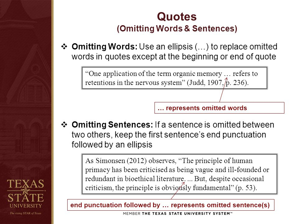 Quotes (Omitting Words & Sentences)  Omitting Words: Use an ellipsis (…) to replace omitted words in quotes except at the beginning or end of quote  Omitting Sentences: If a sentence is omitted between two others, keep the first sentence's end punctuation followed by an ellipsis One application of the term organic memory … refers to retentions in the nervous system (Judd, 1907, p.