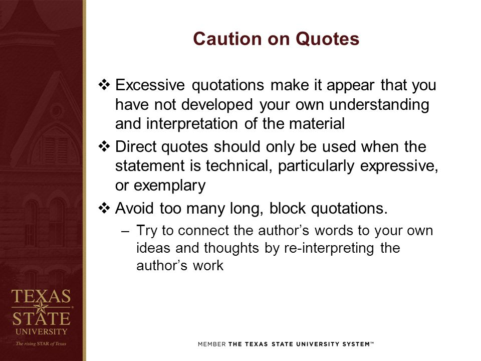 Caution on Quotes  Excessive quotations make it appear that you have not developed your own understanding and interpretation of the material  Direct quotes should only be used when the statement is technical, particularly expressive, or exemplary  Avoid too many long, block quotations.