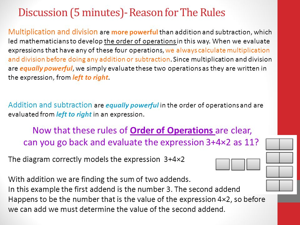 Discussion (5 minutes)- Reason for The Rules Multiplication and division are more powerful than addition and subtraction, which led mathematicians to develop the order of operations in this way.